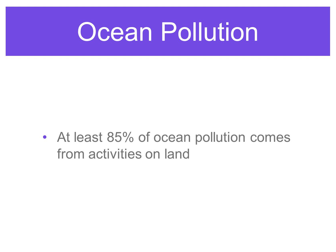 Ocean Pollution At least 85% of ocean pollution comes from activities on land
