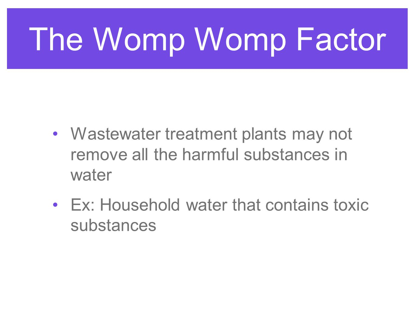 The Womp Womp Factor Wastewater treatment plants may not remove all the harmful substances in water.