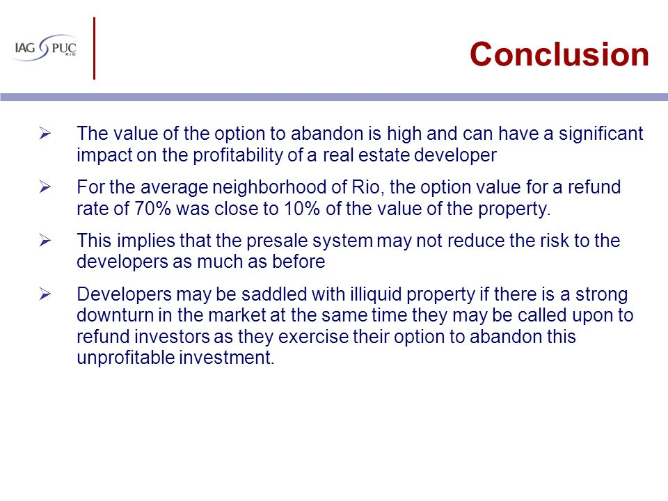 Conclusion The value of the option to abandon is high and can have a significant impact on the profitability of a real estate developer.