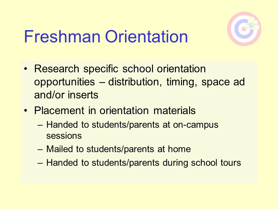 Freshman Orientation Research specific school orientation opportunities – distribution, timing, space ad and/or inserts.