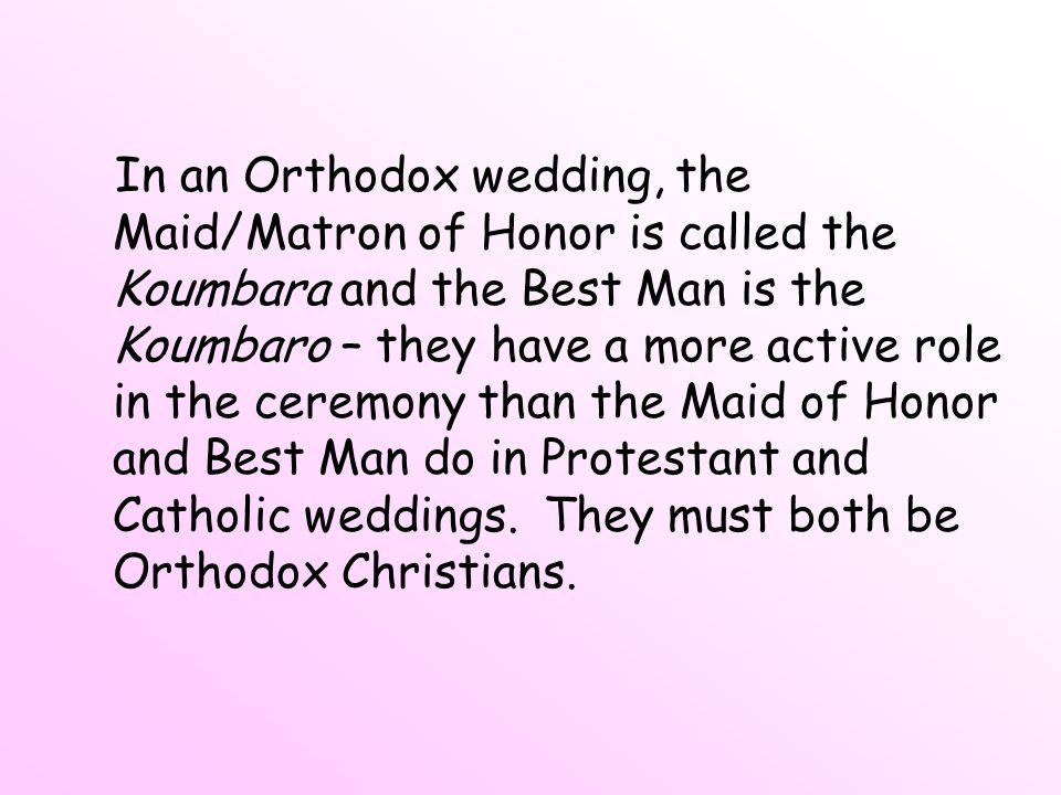 In an Orthodox wedding, the Maid/Matron of Honor is called the Koumbara and the Best Man is the Koumbaro – they have a more active role in the ceremony than the Maid of Honor and Best Man do in Protestant and Catholic weddings.