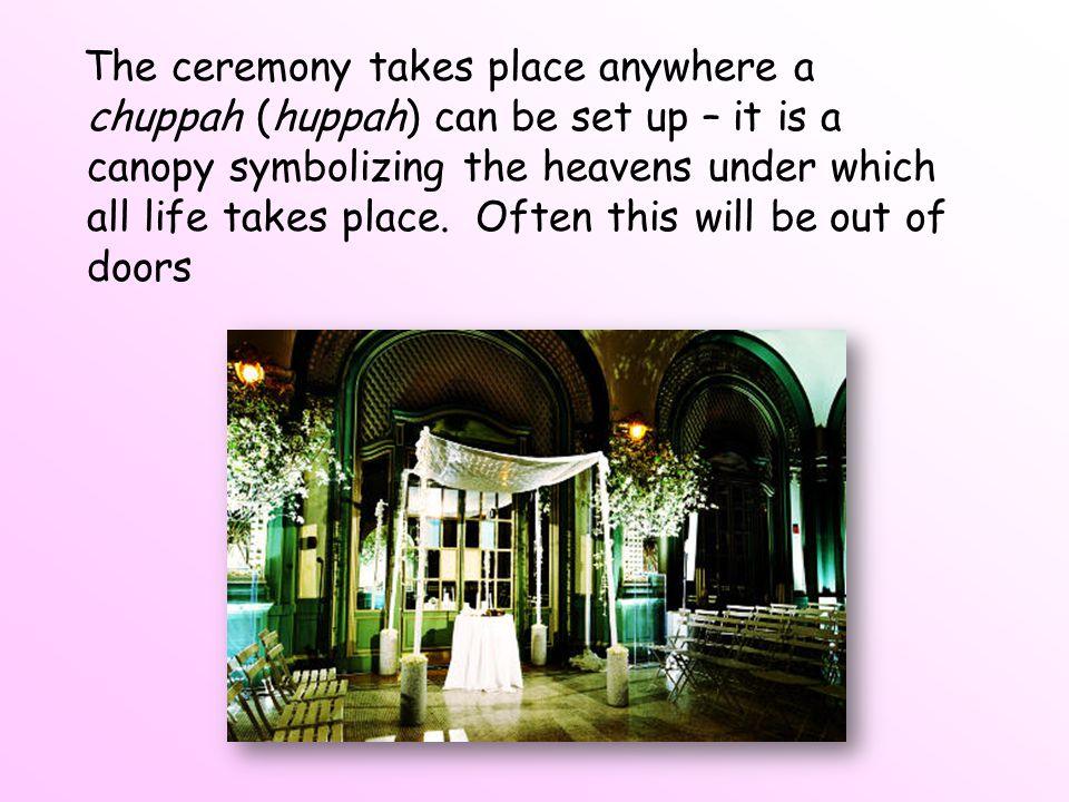 The ceremony takes place anywhere a chuppah (huppah) can be set up – it is a canopy symbolizing the heavens under which all life takes place.