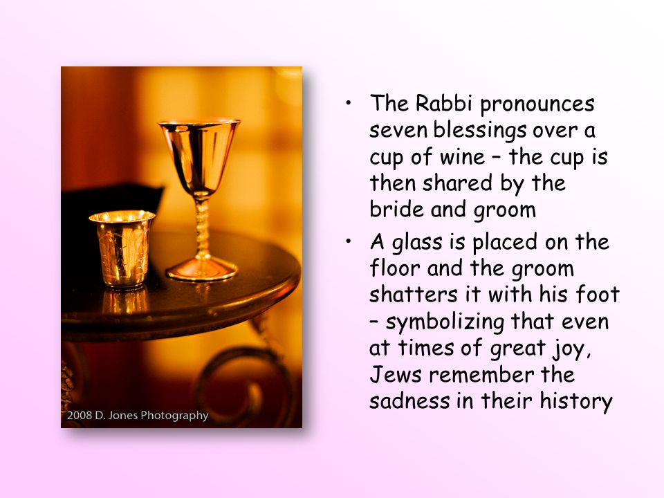 The Rabbi pronounces seven blessings over a cup of wine – the cup is then shared by the bride and groom