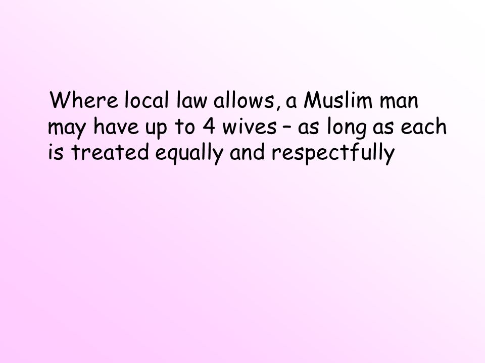 Where local law allows, a Muslim man may have up to 4 wives – as long as each is treated equally and respectfully