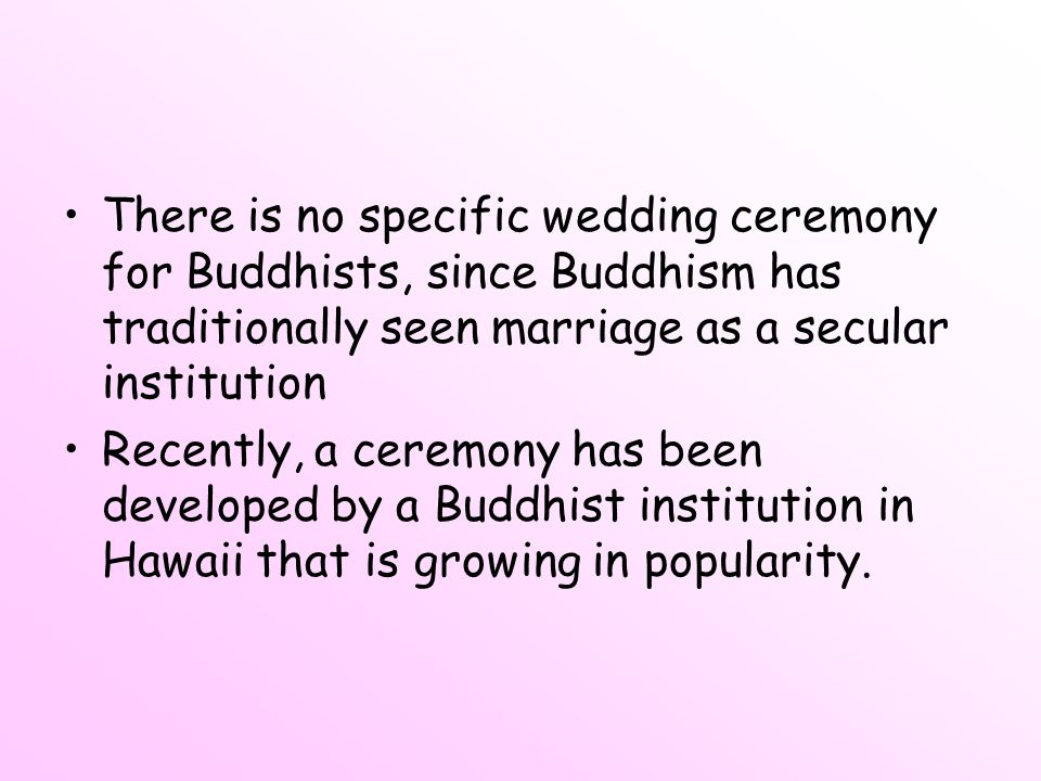 There is no specific wedding ceremony for Buddhists, since Buddhism has traditionally seen marriage as a secular institution