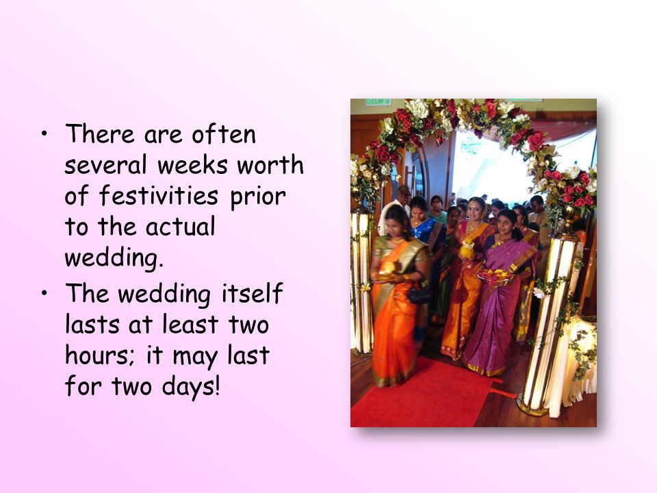 There are often several weeks worth of festivities prior to the actual wedding.