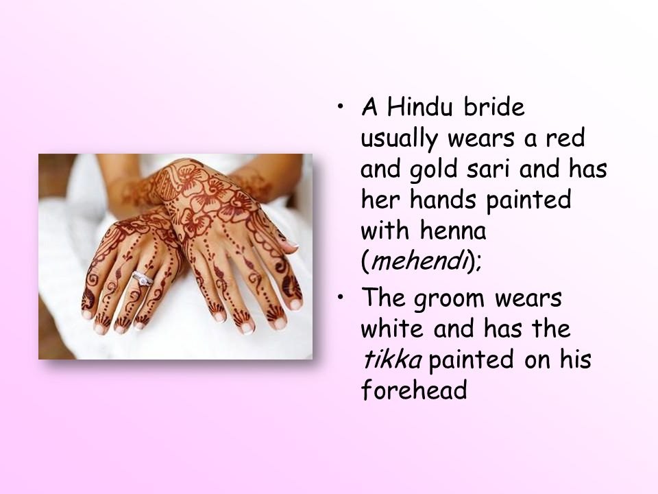 A Hindu bride usually wears a red and gold sari and has her hands painted with henna (mehendi);