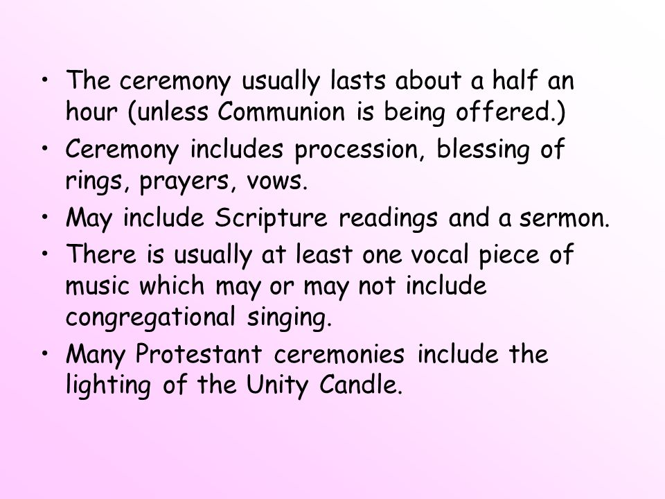 The ceremony usually lasts about a half an hour (unless Communion is being offered.)