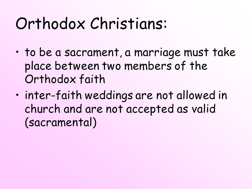 Orthodox Christians: to be a sacrament, a marriage must take place between two members of the Orthodox faith.