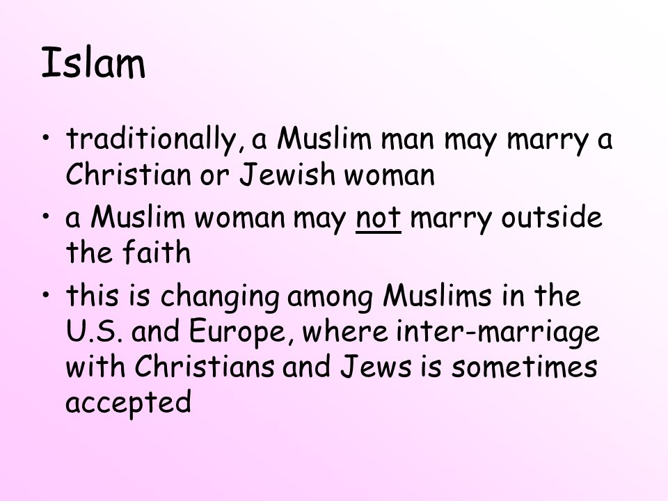 Islam traditionally, a Muslim man may marry a Christian or Jewish woman. a Muslim woman may not marry outside the faith.