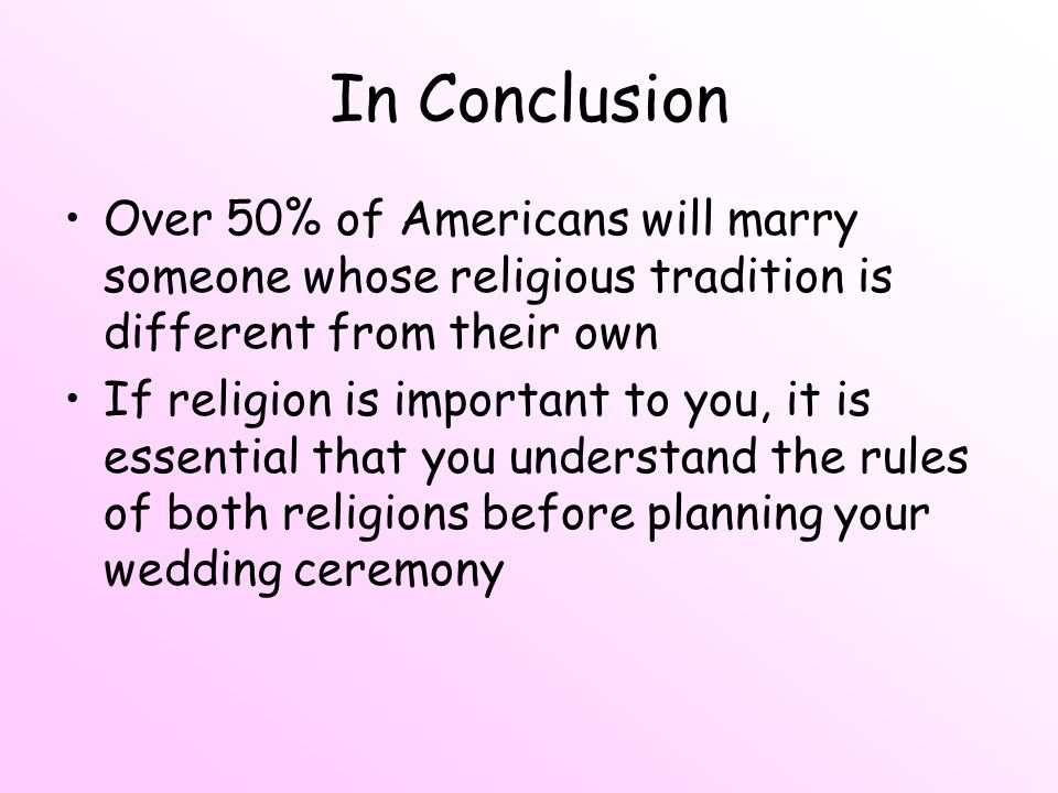 In Conclusion Over 50% of Americans will marry someone whose religious tradition is different from their own.
