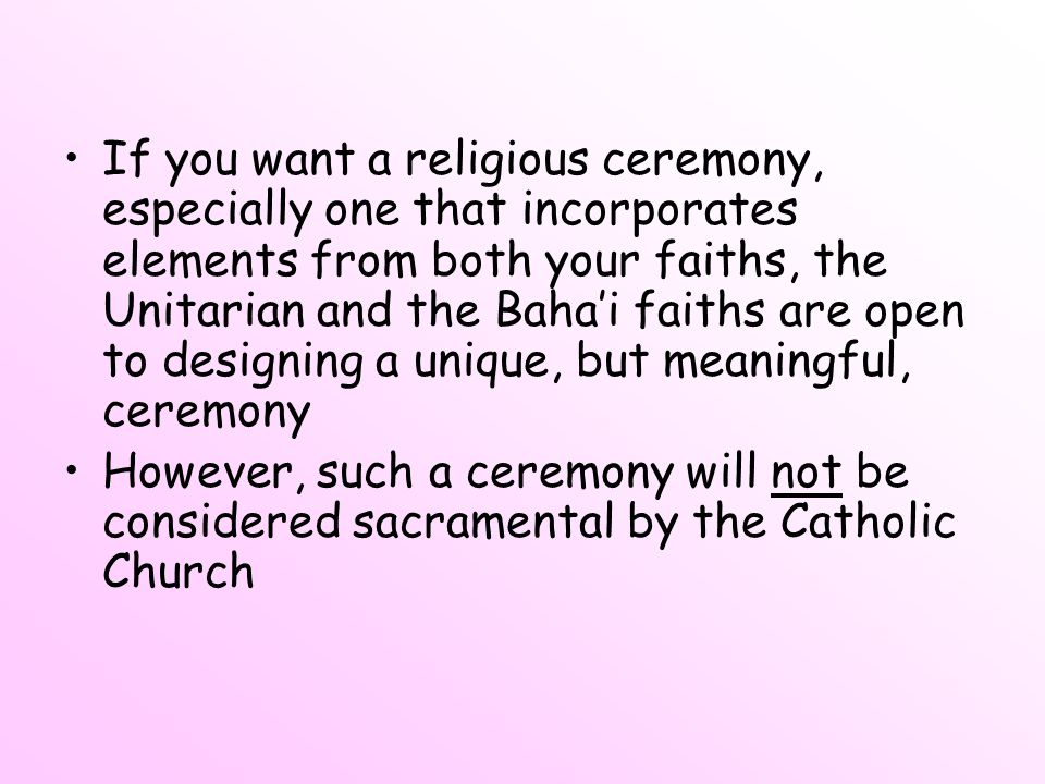If you want a religious ceremony, especially one that incorporates elements from both your faiths, the Unitarian and the Baha'i faiths are open to designing a unique, but meaningful, ceremony