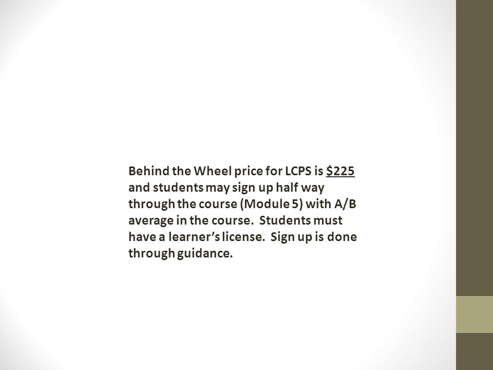 Behind the Wheel price for LCPS is $225 and students may sign up half way through the course (Module 5) with A/B average in the course. Students must have a learner's license. Sign up is done through guidance.