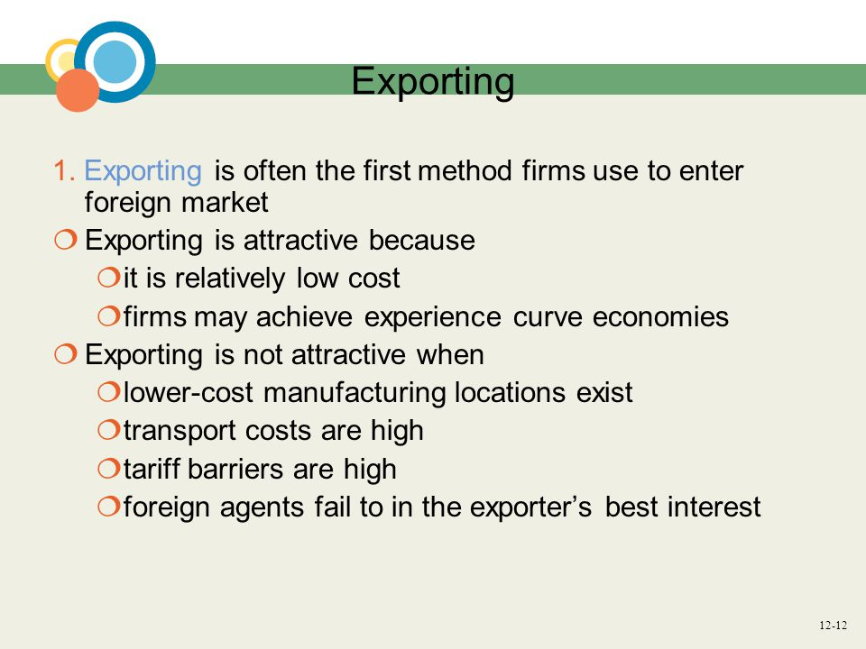 Exporting 1. Exporting is often the first method firms use to enter foreign market. Exporting is attractive because.