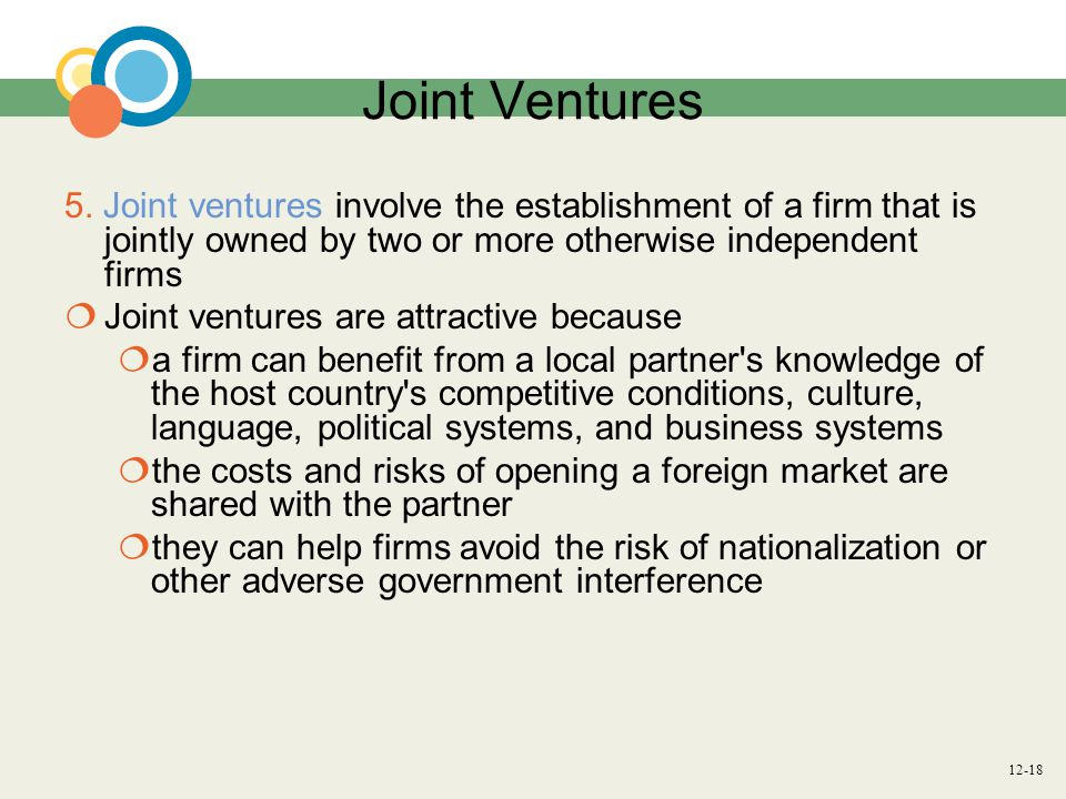 Joint Ventures 5. Joint ventures involve the establishment of a firm that is jointly owned by two or more otherwise independent firms.