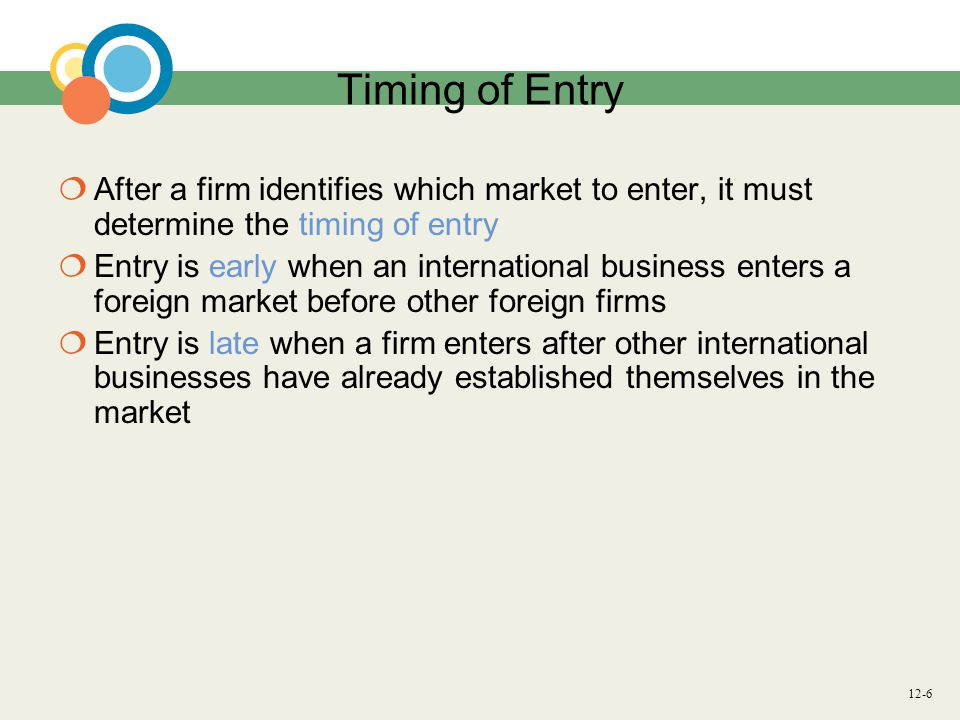 Timing of Entry After a firm identifies which market to enter, it must determine the timing of entry.