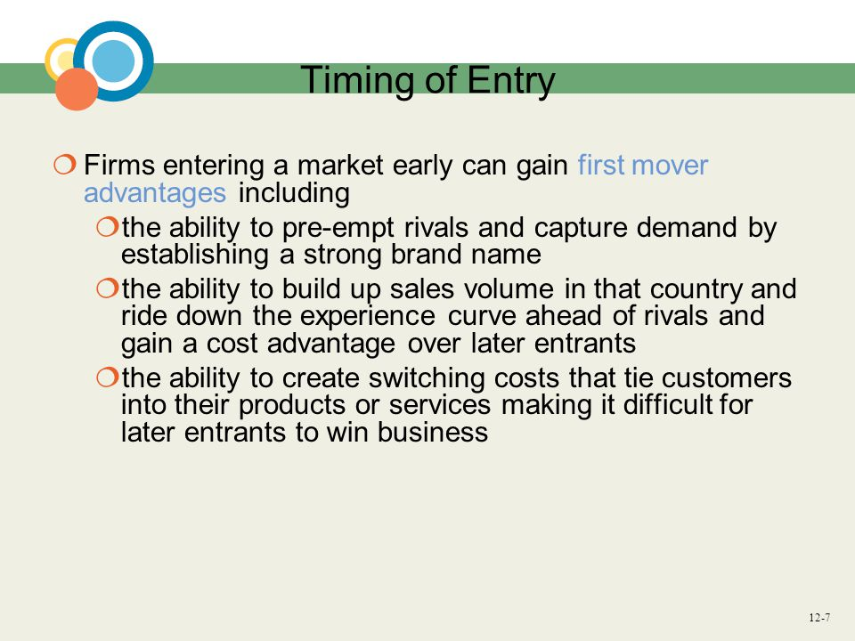 Timing of Entry Firms entering a market early can gain first mover advantages including.