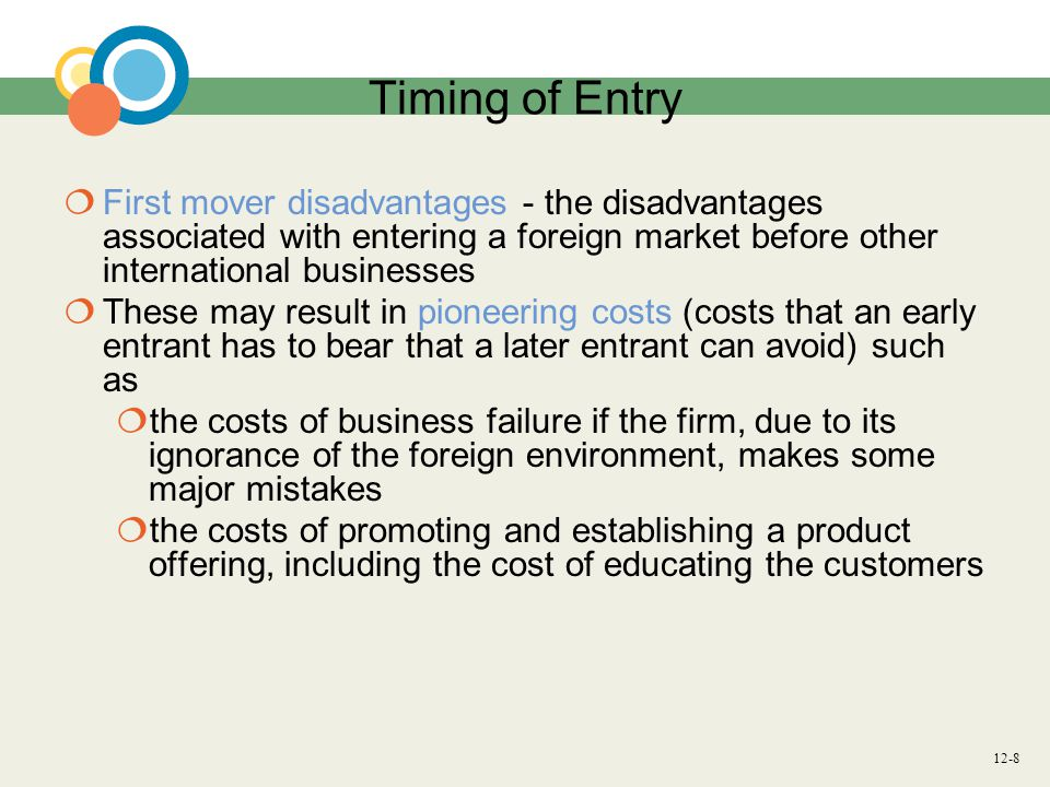 Timing of Entry First mover disadvantages - the disadvantages associated with entering a foreign market before other international businesses.