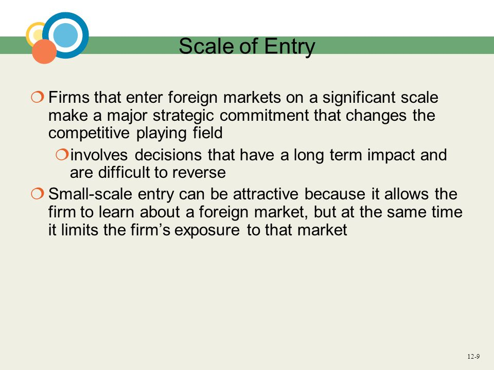 Scale of Entry Firms that enter foreign markets on a significant scale make a major strategic commitment that changes the competitive playing field.