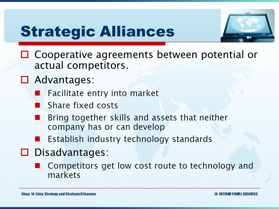 Strategic Alliances Cooperative agreements between potential or actual competitors. Advantages: Facilitate entry into market.