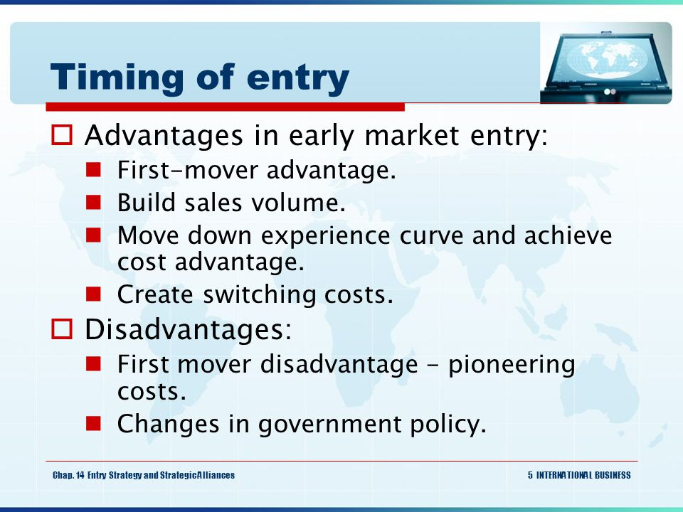 Timing of entry Advantages in early market entry: Disadvantages: