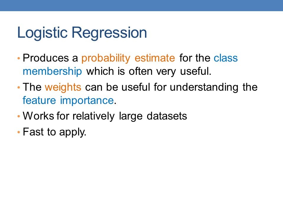 Logistic Regression Produces a probability estimate for the class membership which is often very useful.