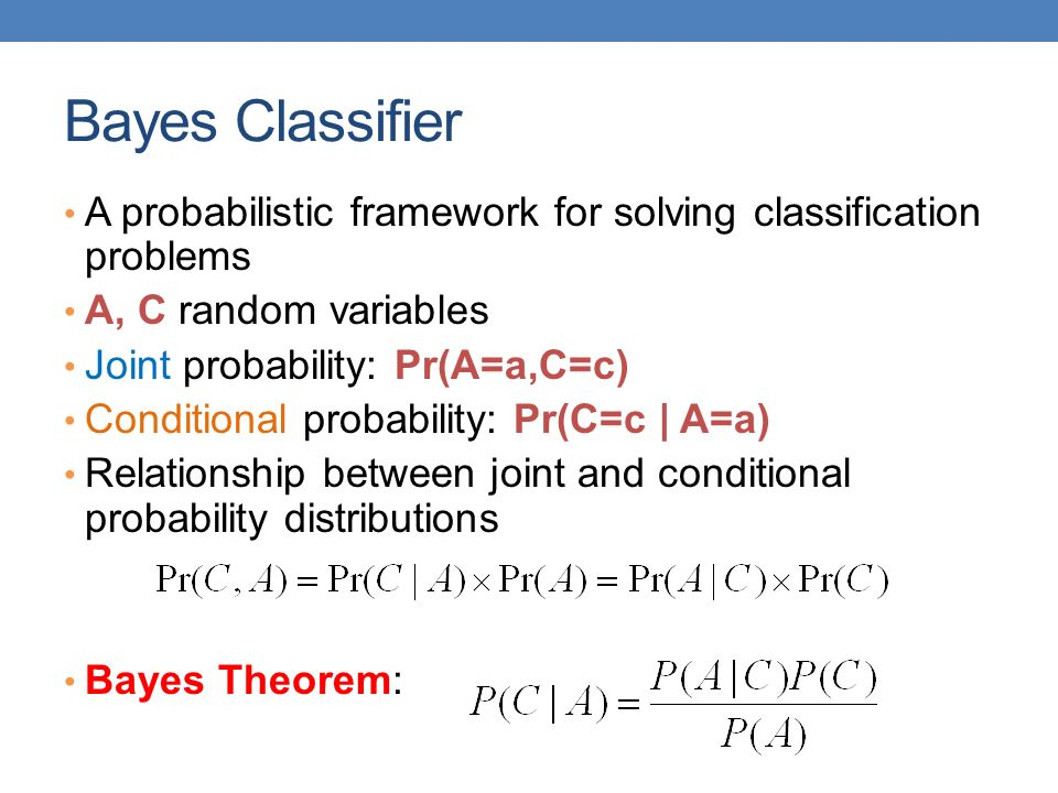 Bayes Classifier A probabilistic framework for solving classification problems. A, C random variables.