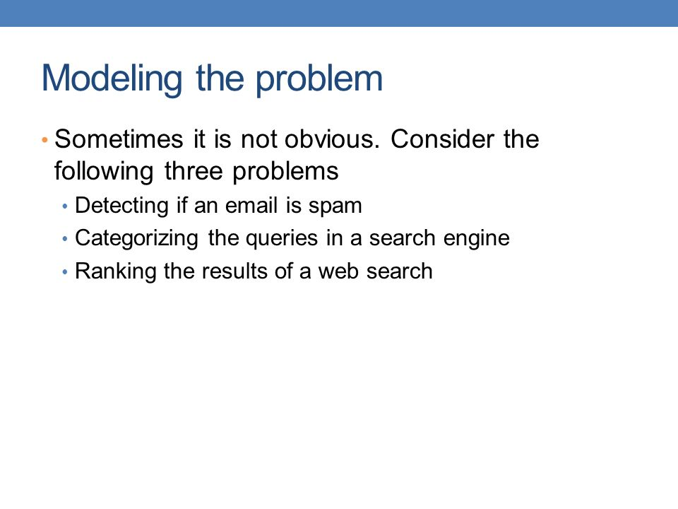 Modeling the problem Sometimes it is not obvious. Consider the following three problems. Detecting if an  is spam.