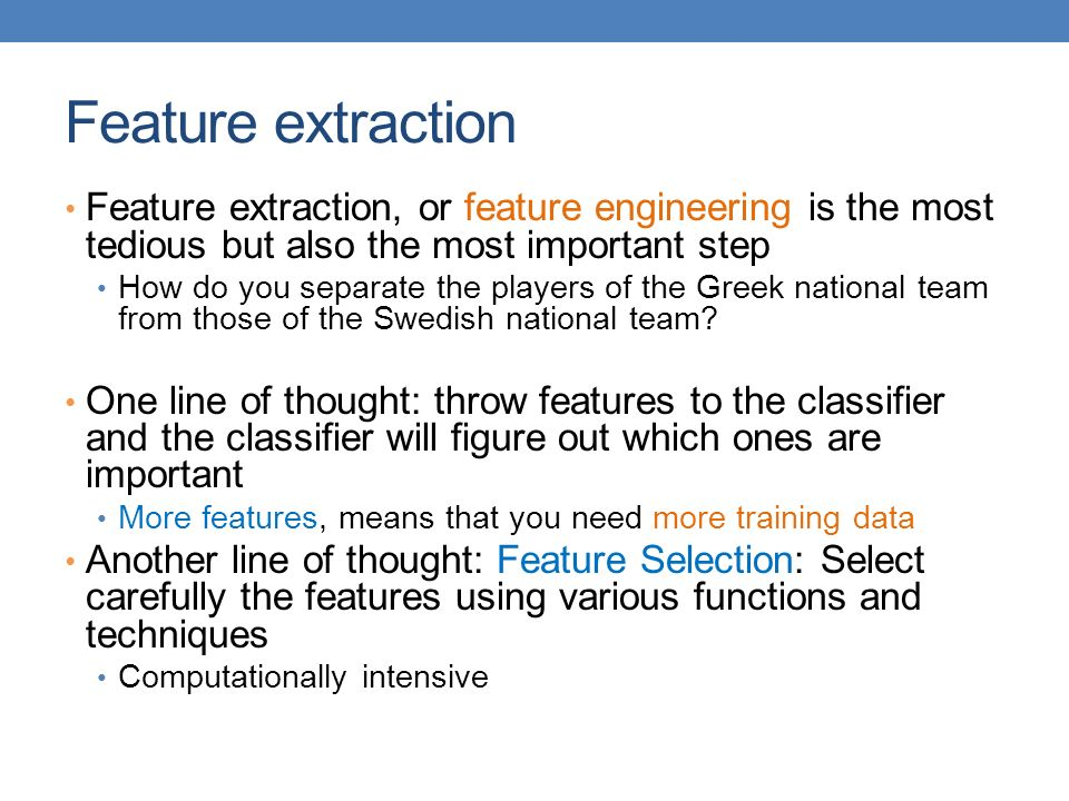 Feature extraction Feature extraction, or feature engineering is the most tedious but also the most important step.