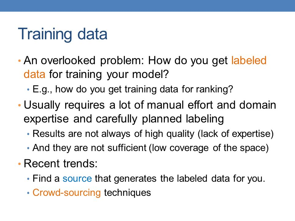 Training data An overlooked problem: How do you get labeled data for training your model E.g., how do you get training data for ranking