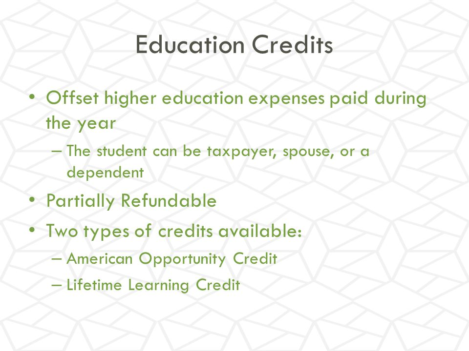 Education Credits Offset higher education expenses paid during the year. The student can be taxpayer, spouse, or a dependent.