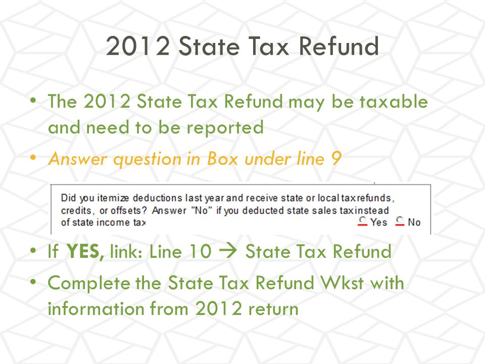 2012 State Tax Refund The 2012 State Tax Refund may be taxable and need to be reported. Answer question in Box under line 9.