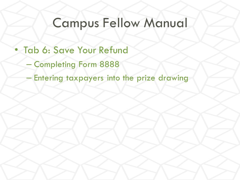 Campus Fellow Manual Tab 6: Save Your Refund Completing Form 8888
