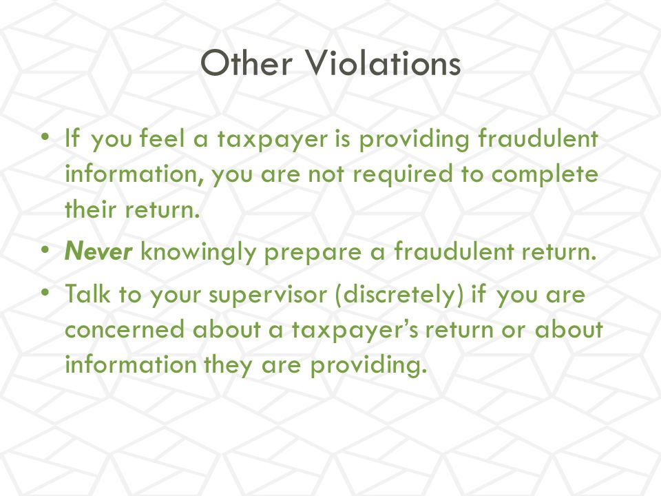 Other Violations If you feel a taxpayer is providing fraudulent information, you are not required to complete their return.