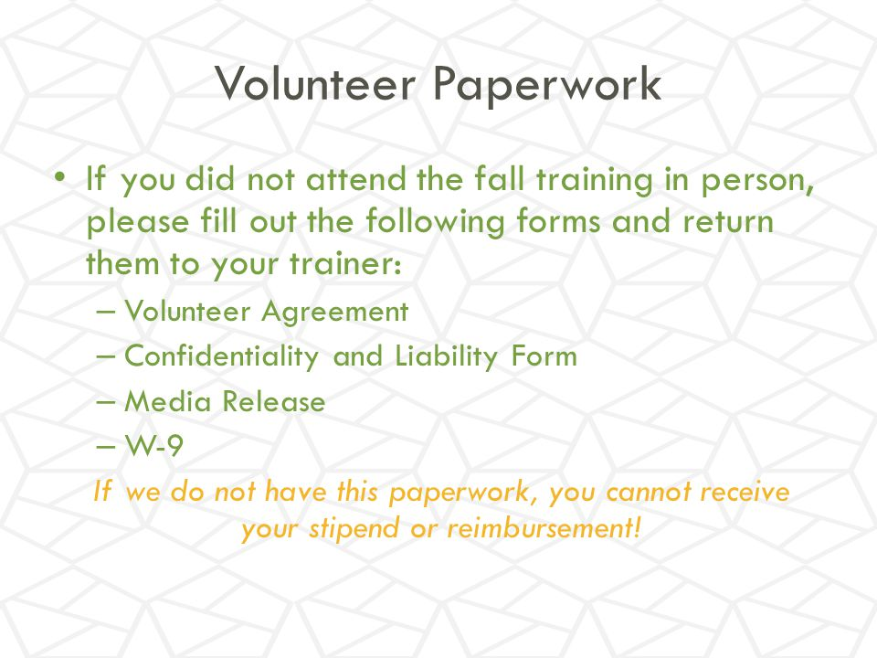 Volunteer Paperwork If you did not attend the fall training in person, please fill out the following forms and return them to your trainer:
