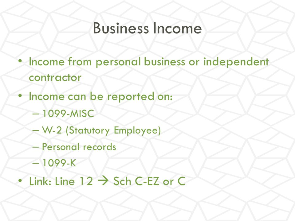Business Income Income from personal business or independent contractor. Income can be reported on: