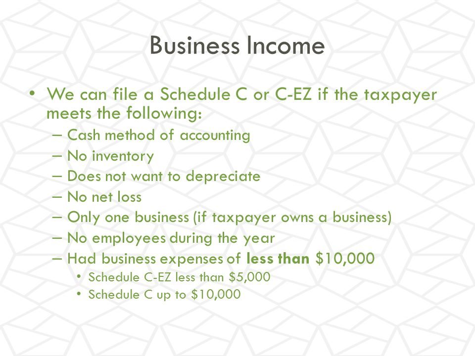 Business Income We can file a Schedule C or C-EZ if the taxpayer meets the following: Cash method of accounting.