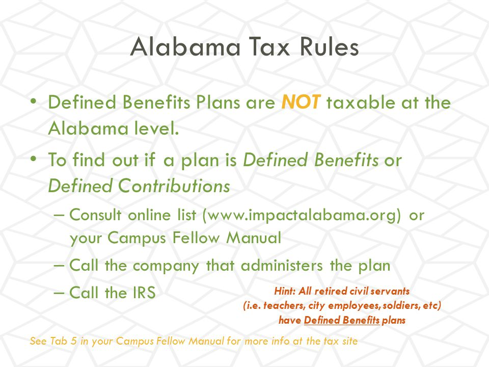 Alabama Tax Rules Defined Benefits Plans are NOT taxable at the Alabama level. To find out if a plan is Defined Benefits or Defined Contributions.