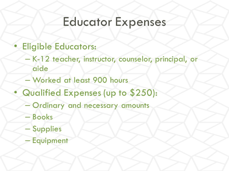 Educator Expenses Eligible Educators: Qualified Expenses (up to $250):