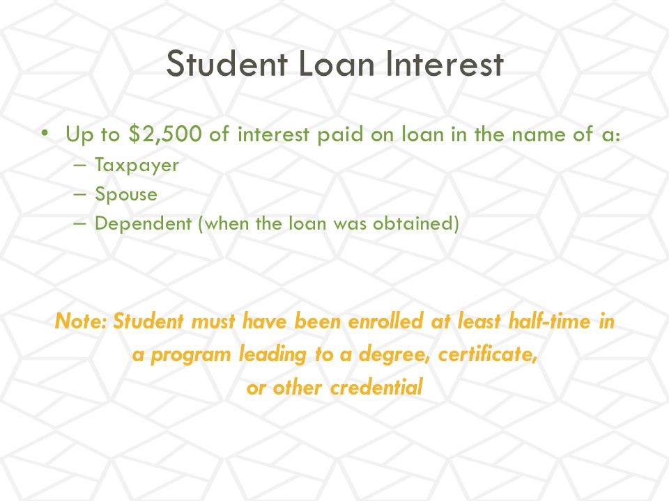 Student Loan Interest Up to $2,500 of interest paid on loan in the name of a: Taxpayer. Spouse. Dependent (when the loan was obtained)