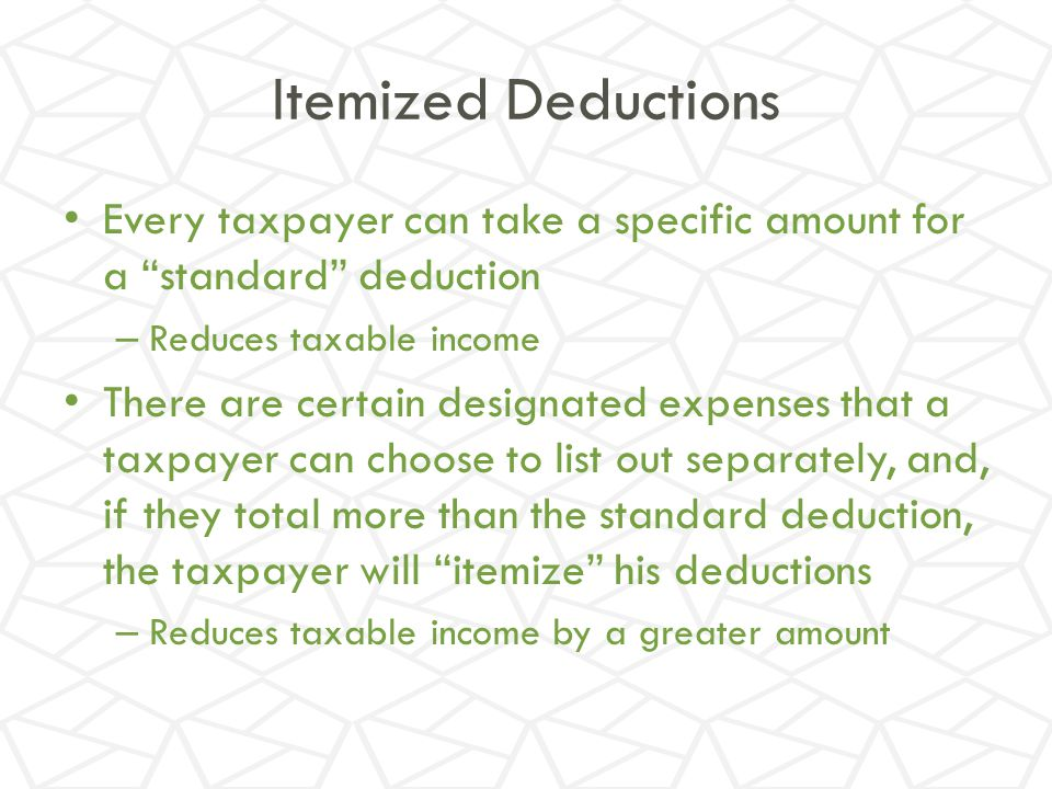 Itemized Deductions Every taxpayer can take a specific amount for a standard deduction. Reduces taxable income.