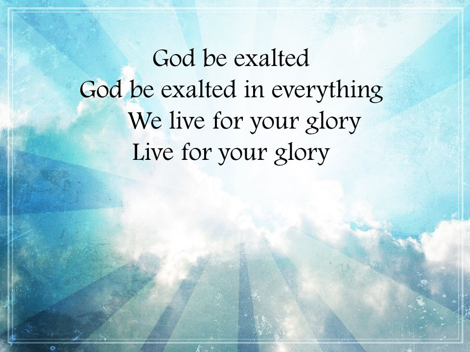God be exalted in everything