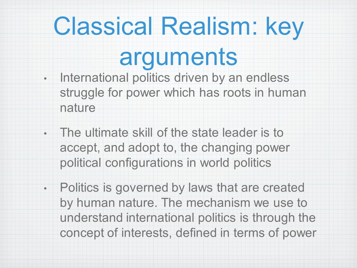 realist theory argument A realist theory of international politics, then, will guard against two popular fallacies: the concern with motives and the concern with ideological preferences to search for the clue to foreign policy exclusively in the motives of statesmen is both futile and deceptive.