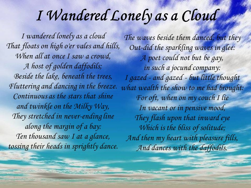 wandered lonely cloud william wadsworth author uses figura I wandered lonely as a cloud (daffodils) by william wordsworth i wandered lonely as a cloud that floats on high oer vales and hills when all at once i saw a crowd a host of golden daffodils beside the lake beneath.