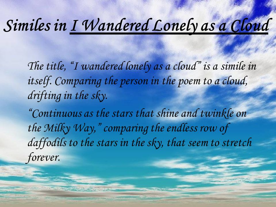 an analysis of the poem i wander lonely as a cloud by william wordsworth I chose the poem i wandered lonely as a cloud by william wordsworth because i like the imagery in it of dancingdaffodils upon closer examination, i realized that most of this imagery is created by the many metaphors and similes wordsworth uses.