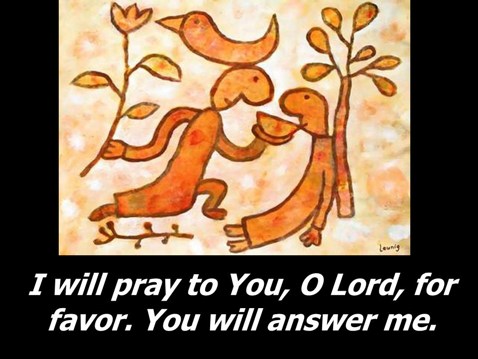 I will pray to You, O Lord, for favor. You will answer me.