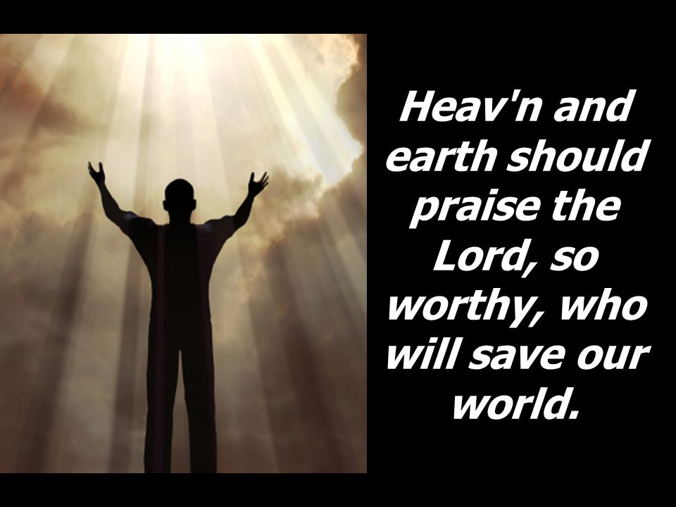 Heav n and earth should praise the Lord, so worthy, who will save our world.