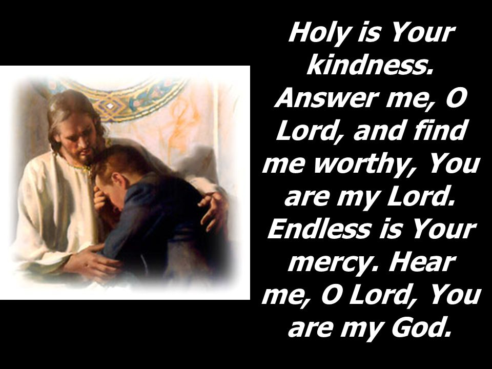 Holy is Your kindness. Answer me, O Lord, and find me worthy, You are my Lord.