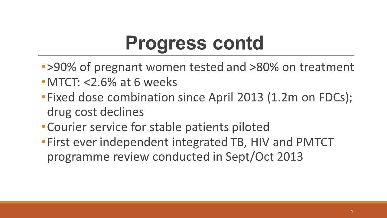 Progress contd >90% of pregnant women tested and >80% on treatment. MTCT: <2.6% at 6 weeks.