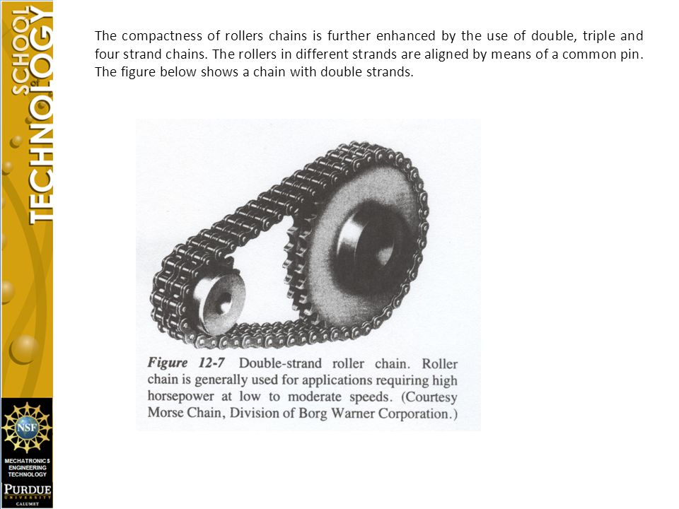 The compactness of rollers chains is further enhanced by the use of double, triple and four strand chains.